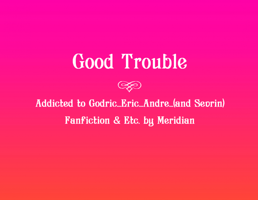 Addicted to Godric…Eric…Andre…(Sevrin)